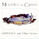MELODIES ON CANVAS Undersea and Other Stories